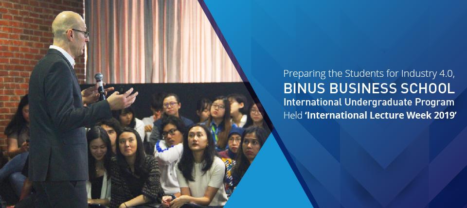 Preparing the Students for Industry 4.0, BINUS BUSINESS SCHOOL International Undergraduate Program Held 'International Lecture Week 2019'